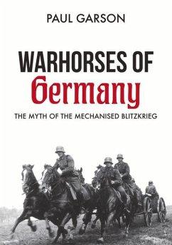 Warhorses of Germany: The Myth of the Mechanised Blitzkrieg - Garson, Paul