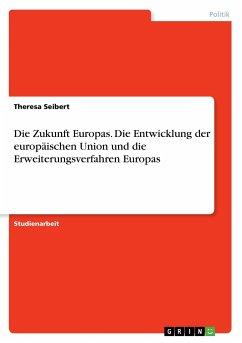 Die Zukunft Europas. Die Entwicklung der europäischen Union und die Erweiterungsverfahren Europas