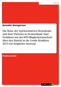 Die Krise der repräsentativen Demokratie und ihrer Parteien in Deutschland. Sind Verfahren wie der SPD-Mitgliederentscheid über den Eintritt in die Große Koalition 2013 ein möglicher Ausweg? (eBook, PDF)