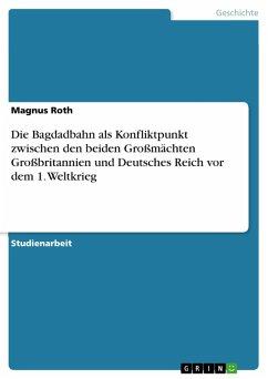 Die Bagdadbahn als Konfliktpunkt zwischen den beiden Großmächten Großbritannien und Deutsches Reich vor dem 1. Weltkrieg (eBook, PDF)