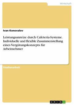 Leistungsanreize durch Cafeteria-Systeme. Individuelle und flexible Zusammenstellung eines Vergütungskonzepts für Arbeitnehmer