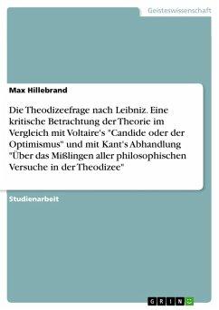 """Die Theodizeefrage nach Leibniz. Eine kritische Betrachtung der Theorie im Vergleich mit Voltaire's """"Candide oder der Optimismus"""" und mit Kant's Abhandlung """"Über das Mißlingen aller philosophischen Versuche in der Theodizee"""" (eBook, PDF)"""