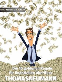 Die 10 goldenen Regeln für finanziellen Überfluss (eBook, ePUB) - Neumann, Thomas