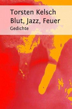 Blut, Jazz, Feuer (eBook, ePUB) - Kelsch, Torsten