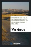 Poetry of the Fields: Passages from the Poets Descriptive of Pastoral Scenes, Etc., Etc.