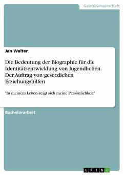 Die Bedeutung der Biographie für die Identitätsentwicklung von Jugendlichen. Der Auftrag von gesetzlichen Erziehungshilfen (eBook, ePUB)