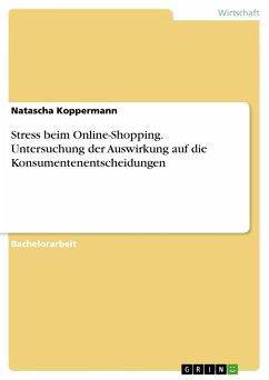 Stress beim Online-Shopping. Untersuchung der Auswirkung auf die Konsumentenentscheidungen