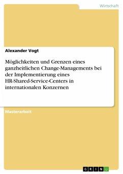 Möglichkeiten und Grenzen eines ganzheitlichen Change-Managements bei der Implementierung eines HR-Shared-Service-Centers in internationalen Konzernen (eBook, PDF)