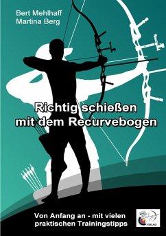 Richtig schießen mit dem Recurvebogen - Berg, Martina; Mehlhaff, Bert