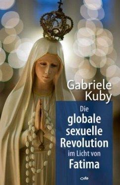 Die globale sexuelle Revolution im Licht von Fatima - Kuby, Gabriele