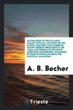Navigation of the Atlantic Ocean; With an Account of the Winds, Weather, and Currents Found Therein Throughout the Year; According to the Most Approved Authorities, Including Extensive Extracts from the Nautical Magazine