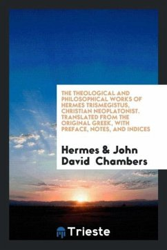 The Theological and Philosophical Works of Hermes Trismegistus, Christian Neoplatonist. Translated from the Original Greek, with Preface, Notes, and Indices