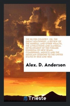 The Silver Country, Or, the Great Southwest - Anderson, Alex. D.