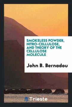 Smokeless Powder, Nitro-Cellulose, and Theory of the Cellulose Molecule - Bernadou, John B.