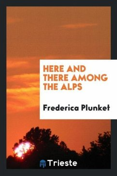 Here and There among the Alps - Plunket, Frederica
