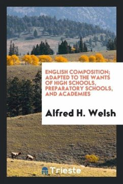 English Composition; Adapted to the Wants of High Schools, Preparatory Schools, and Academies