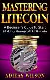 Mastering LiteCoin: A Beginner's Guide to Start Making Money with LiteCoin (eBook, ePUB)