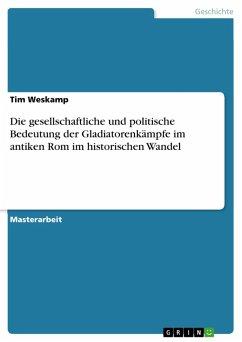 Die gesellschaftliche und politische Bedeutung der Gladiatorenkämpfe im antiken Rom im historischen Wandel (eBook, PDF)