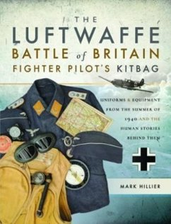 The Luftwaffe Battle of Britain Fighter Pilots' Kitbag: Uniforms & Equipment from the Summer of 1940 and the Human Stories Behind Them - Hillier, Mark