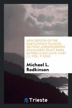 New Edition of the Babylonian Talmud; Section Jurisprudence (Damages) Tract Baba Bathra (Last Gate, Part I.), Vol. V (XIII)