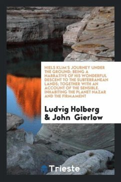 Niels Klim's Journey under the Ground; Being a Narrative of His Wonderful Descent to the Subterranean Lands; Together with an Account of the Sensible. Inhabiting the Planet Nazar and the Firmament