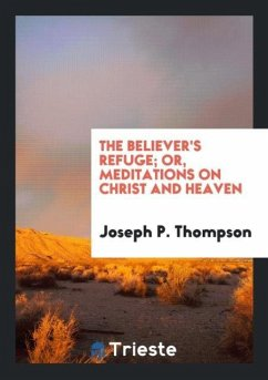 The Believer's Refuge; Or, Meditations on Christ and Heaven