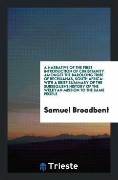 A Narrative of the First Introduction of Christianity Amongst the Barolong Tribe of Bechuanas, South Africa - Broadbent, Samuel