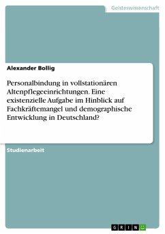 Personalbindung in vollstationären Altenpflegeeinrichtungen. Eine existenzielle Aufgabe im Hinblick auf Fachkräftemangel und demographische Entwicklung in Deutschland?