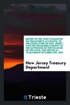 Report of the Joint Committee on Treasurer's Accounts, to the Legislature of New Jersey, with the Treasurer's Report to the Governor on the Finances of the State, for the Fiscal Year Ending October 31st, 1883