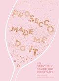 Prosecco Made Me Do It: 60 Seriously Sparkling Cocktails (eBook, ePUB)