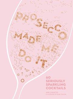 Prosecco Made Me Do It: 60 Seriously Sparkling Cocktails (eBook, ePUB) - Zavatto, Amy