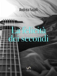 9788826401782 - Andrea Fasoli: La felicità dei secondi (eBook, ePUB) - Libro
