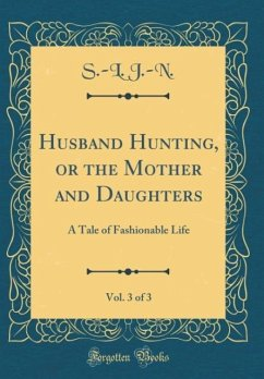 Husband Hunting, or the Mother and Daughters, Vol. 3 of 3: A Tale of Fashionable Life (Classic Reprint)