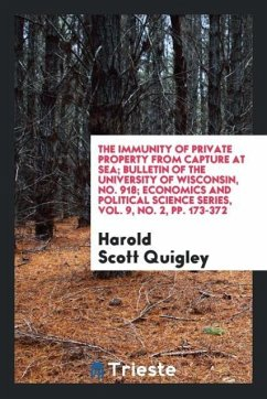 The Immunity of Private Property from Capture at Sea; Bulletin of the University of Wisconsin, No. 918; Economics and Political Science Series, Vol. 9, No. 2, pp. 173-372
