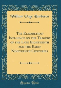 The Elizabethan Influence on the Tragedy of the Late Eighteenth and the Early Nineteenth Centuries (Classic Reprint)