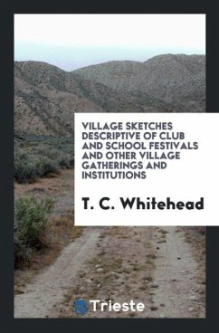 Village Sketches Descriptive of Club and School Festivals and Other Village Gatherings and Institutions - Whitehead, T. C.