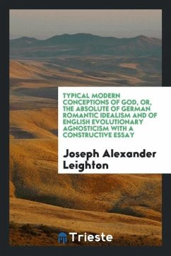 Typical Modern Conceptions of God, or, the Absolute of German Romantic Idealism and of English Evolutionary Agnosticism with a Constructive Essay