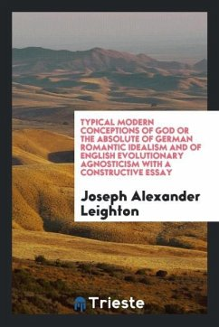 Typical Modern Conceptions of God or the Absolute of German Romantic Idealism and of English Evolutionary Agnosticism with a Constructive Essay