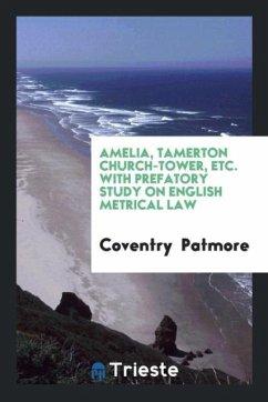 Amelia, Tamerton Church-Tower, Etc. With Prefatory Study on English Metrical Law