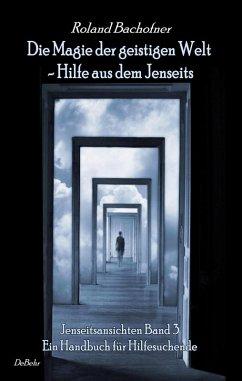 Die Magie der geistigen Welt - Hilfe aus dem Jenseits - Jenseitsansichten Band 3 - Handbuch für Hilfesuchende (eBook, ePUB) - Bachofner, Roland