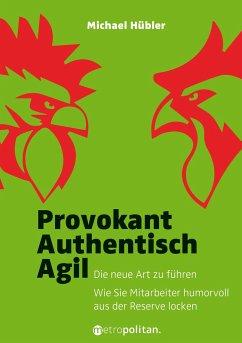 Provokant - Authentisch - Agil - Hübler, Michael