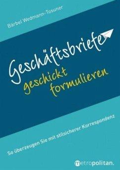 Geschäftsbriefe geschickt formulieren - Wedmann-Tosuner, Bärbel