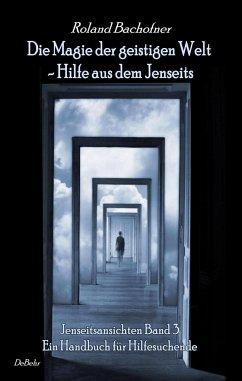 Die Magie der geistigen Welt - Hilfe aus dem Jenseits - Jenseitsansichten 3 - Handbuch für Hilfesuchende - Bachofner, Roland