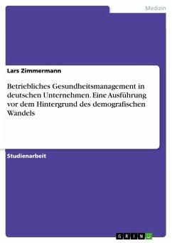 Betriebliches Gesundheitsmanagement in deutschen Unternehmen. Eine Ausführung vor dem Hintergrund des demografischen Wandels
