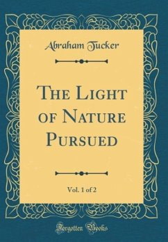 The Light of Nature Pursued, Vol. 1 of 2 (Classic Reprint) - Tucker, Abraham