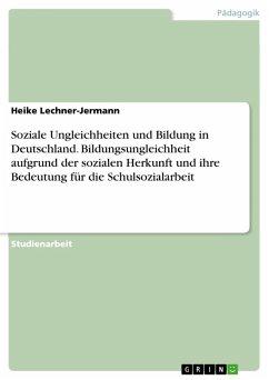 Soziale Ungleichheiten und Bildung in Deutschland. Bildungsungleichheit aufgrund der sozialen Herkunft und ihre Bedeutung für die Schulsozialarbeit (eBook, PDF)