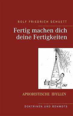 Fertig machen dich deine Fertigkeiten - Schuett, Rolf Friedrich