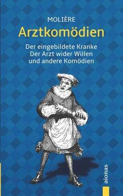 Arztkomödien: Molière: Der eingebildete Kranke, Arzt wider Willen u. a. - Molière, Jean-Baptiste