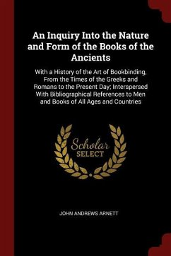 An Inquiry Into the Nature and Form of the Books of the Ancients: With a History of the Art of Bookbinding, from the Times of the Greeks and Romans to