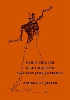 dahin ging ich - nicht wollend - das neue jahr zu finden - Keller, Andreas H.